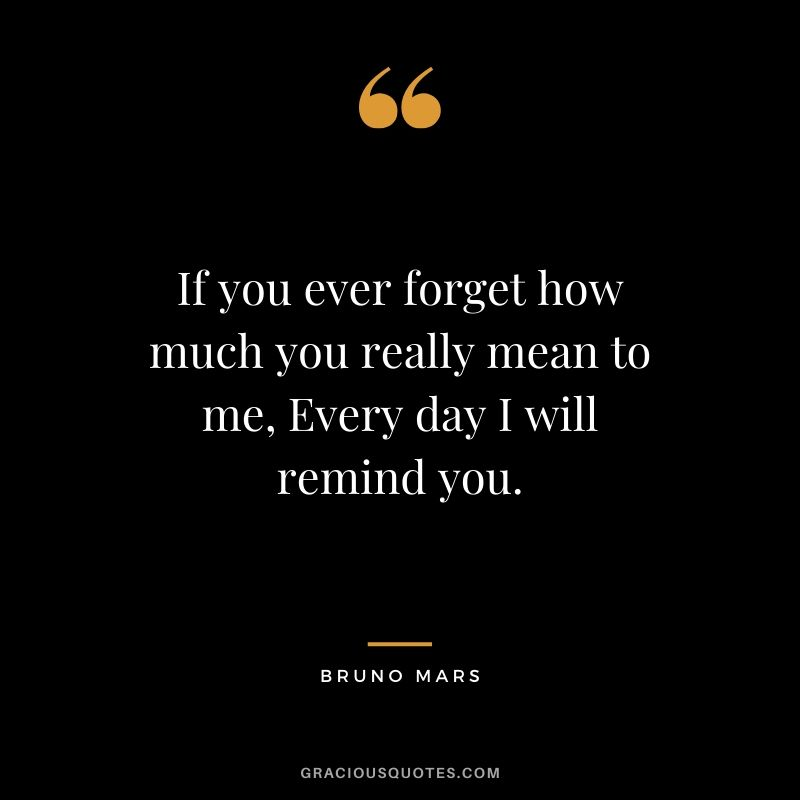 If you ever forget how much you really mean to me, Every day I will remind you. - Bruno Mars