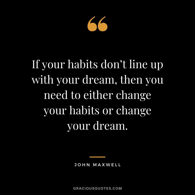 If your habits don't line up with your dream, then you need to either change your habits or change your dream. - John Maxwell