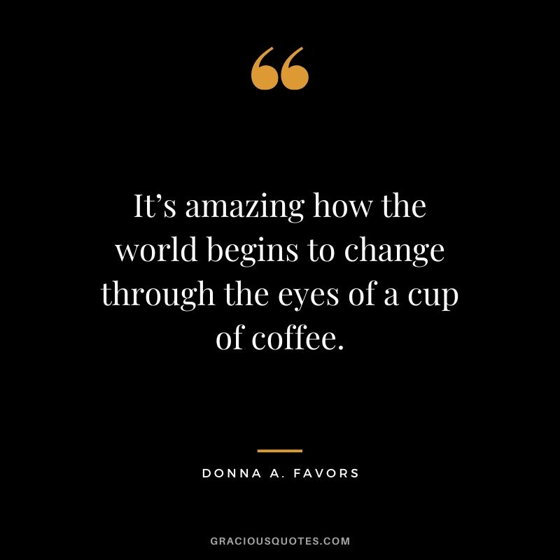 It's amazing how the world begins to change through the eyes of a cup of coffee. - Donna A. Favors