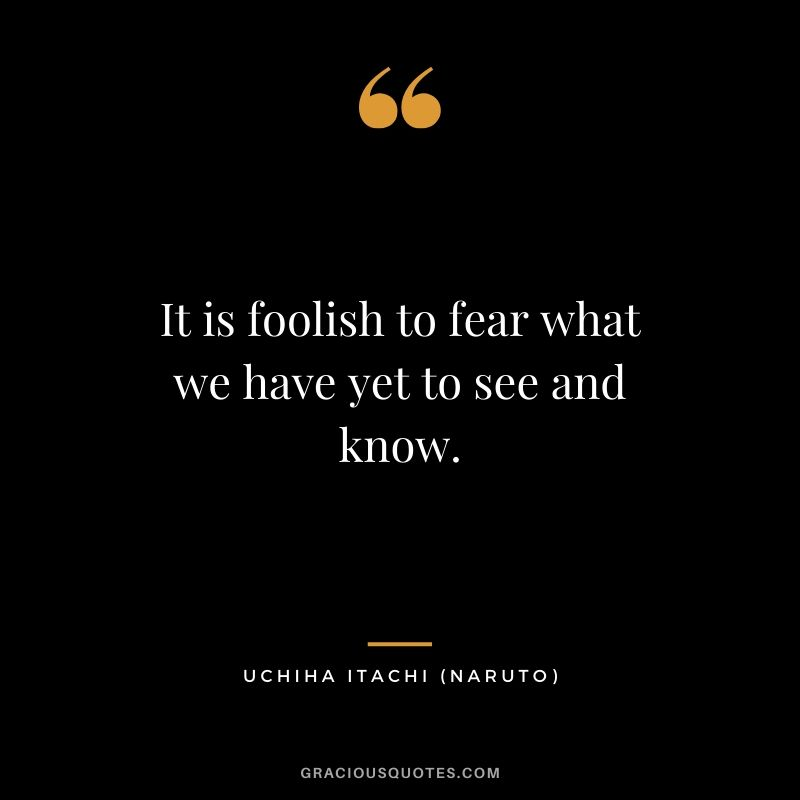 It is foolish to fear what we have yet to see and know. - Uchiha Itachi (Naruto)