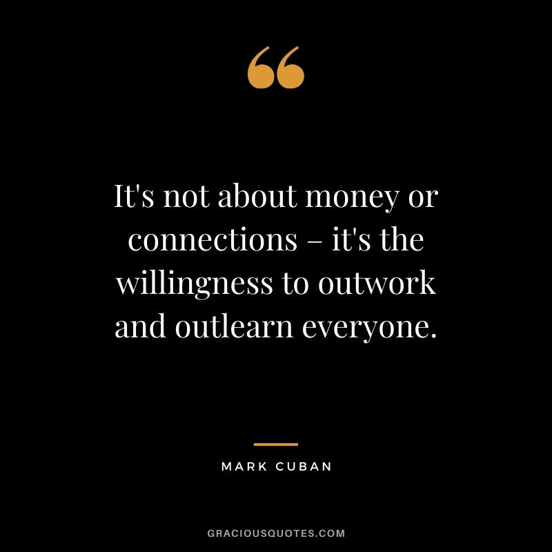 It's not about money or connections – it's the willingness to outwork and outlearn everyone. - Mark Cuban