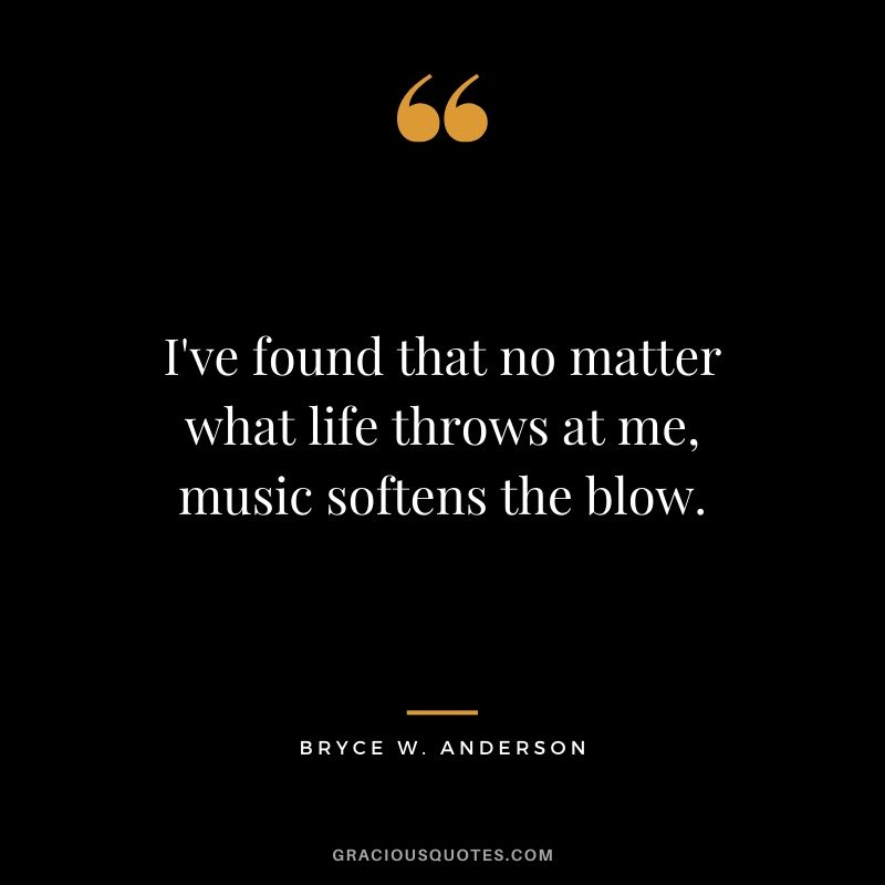 I've found that no matter what life throws at me, music softens the blow. - Bryce W. Anderson