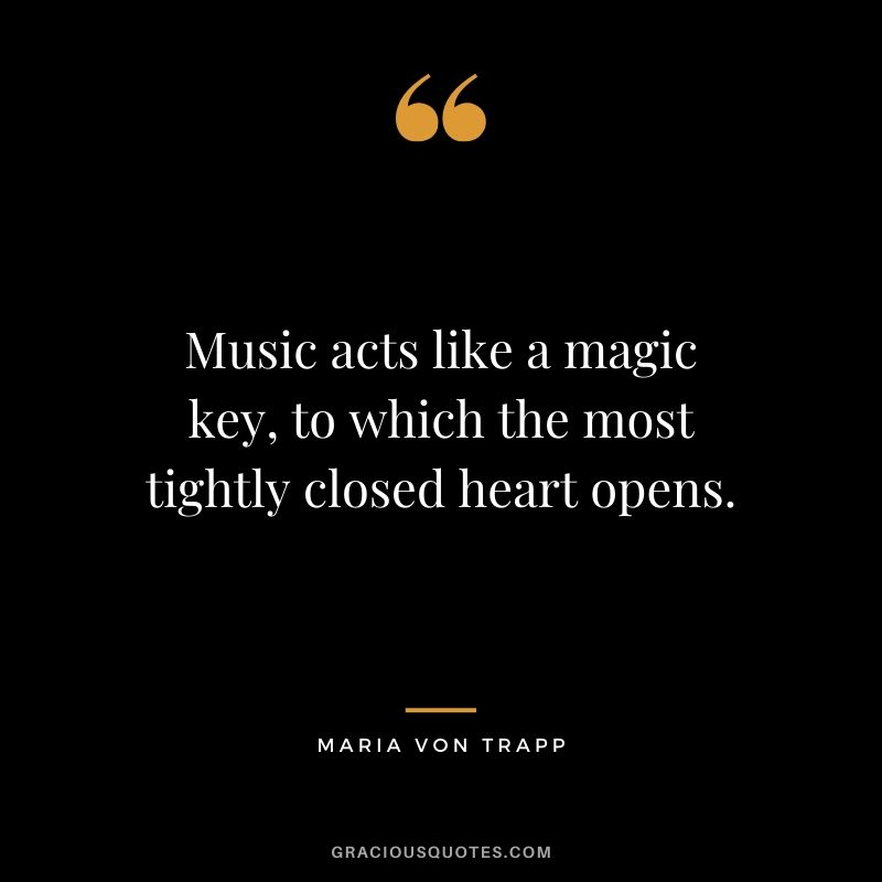 Music acts like a magic key, to which the most tightly closed heart opens. - Maria Von Trapp