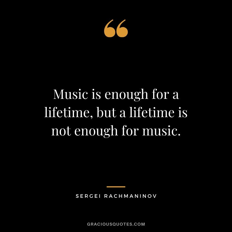 Music is enough for a lifetime, but a lifetime is not enough for music. - Sergei Rachmaninov