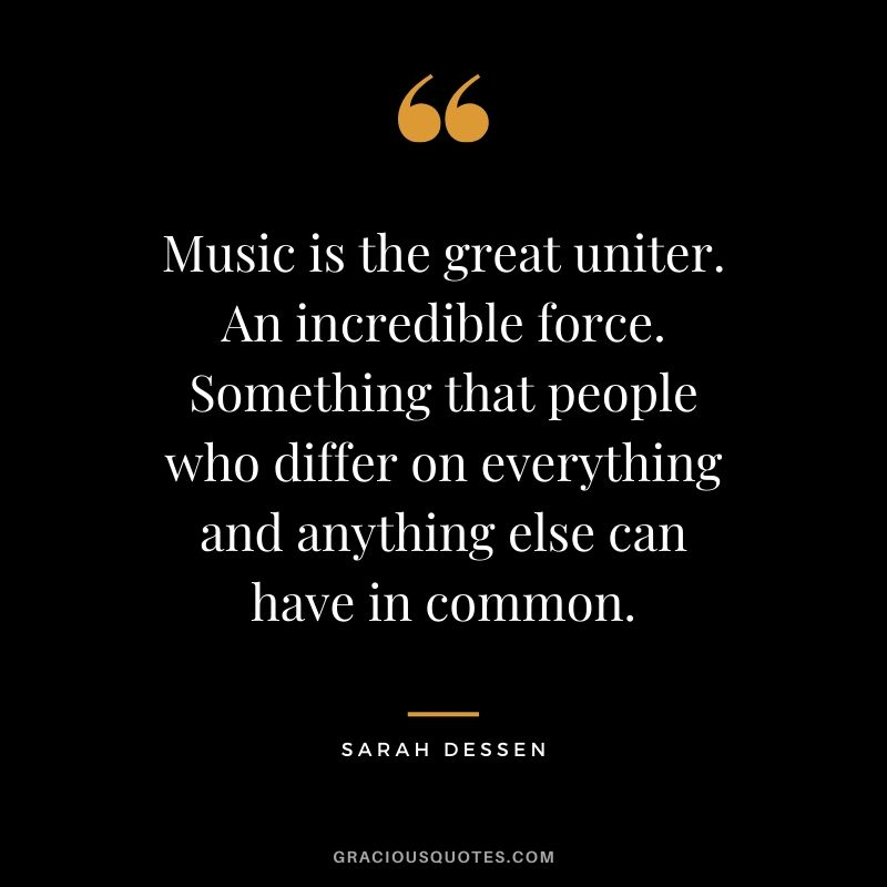 Music is the great uniter. An incredible force. Something that people who differ on everything and anything else can have in common. - Sarah Dessen