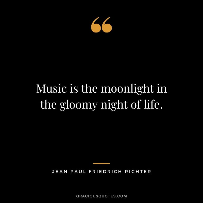 Music is the moonlight in the gloomy night of life. - Jean Paul Friedrich Richter