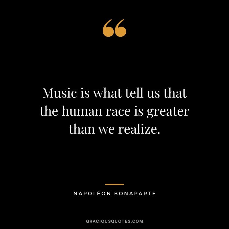 Music is what tell us that the human race is greater than we realize. - Napoléon Bonaparte