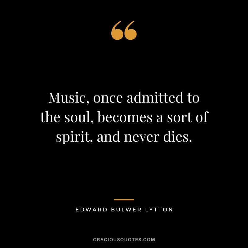Music, once admitted to the soul, becomes a sort of spirit, and never dies. - Edward Bulwer Lytton