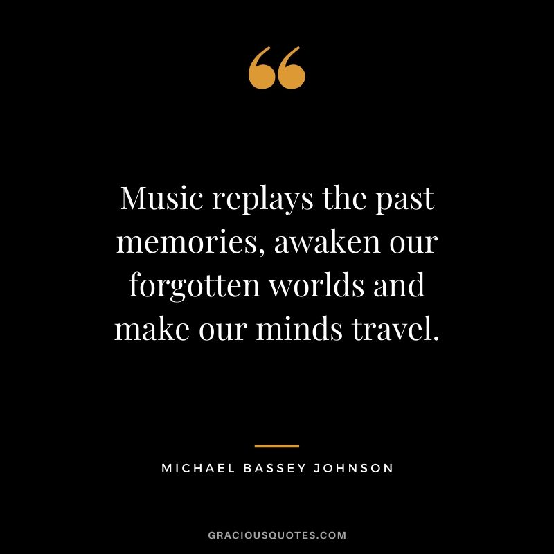 Music replays the past memories, awaken our forgotten worlds and make our minds travel. - Michael Bassey Johnson