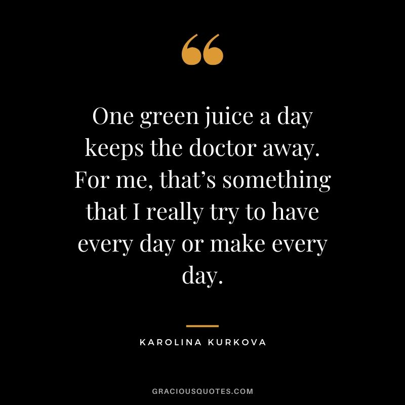 One green juice a day keeps the doctor away. For me, that's something that I really try to have every day or make every day. - Karolina Kurkova