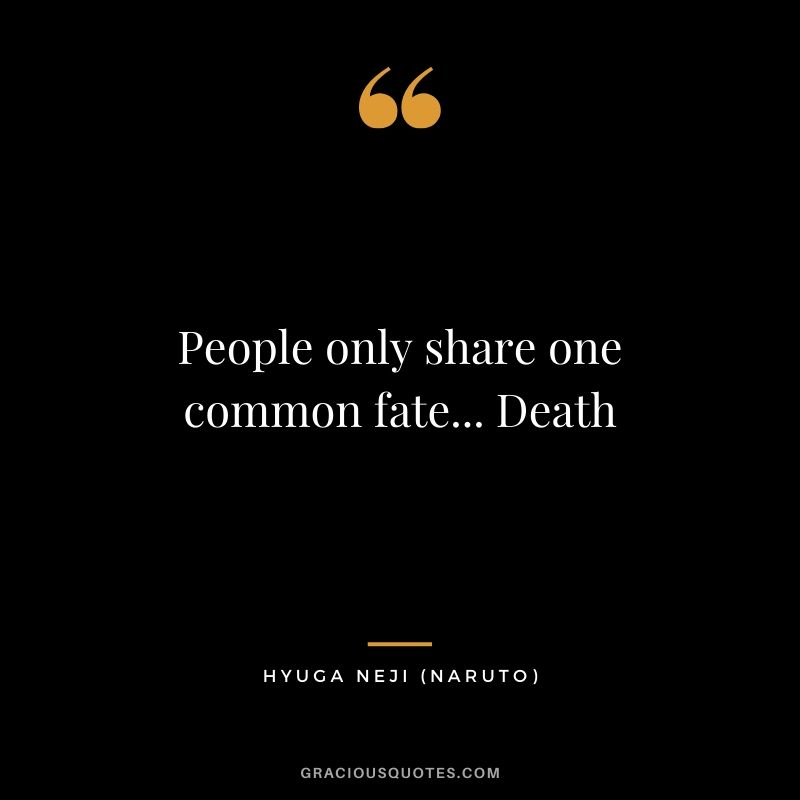 People only share one common fate... Death - Hyuga Neji (Naruto)