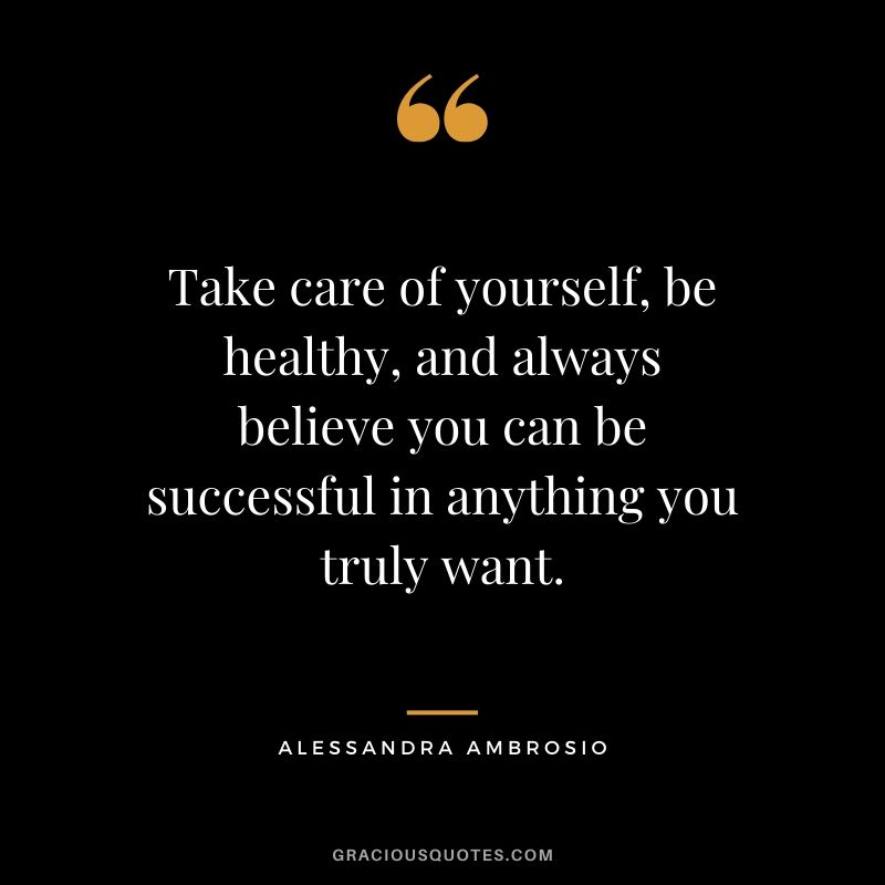 Take care of yourself, be healthy, and always believe you can be successful in anything you truly want. - Alessandra Ambrosio