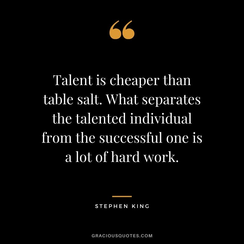 Talent is cheaper than table salt. What separates the talented individual from the successful one is a lot of hard work. - Stephen King