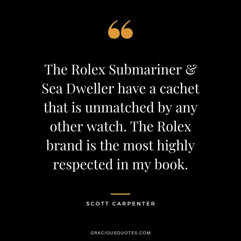 The Rolex Submariner & Sea Dweller have a cachet that is unmatched by any other watch. The Rolex brand is the most highly respected in my book. - Scott Carpenter (U.S. Navy Test Pilot, NASA Mercury Aurora 7 Astronaut & Sealab Aquanaut - 2008)
