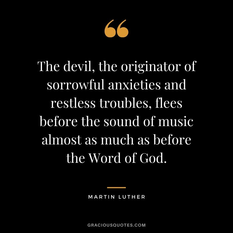 The devil, the originator of sorrowful anxieties and restless troubles, flees before the sound of music almost as much as before the Word of God. - Martin Luther