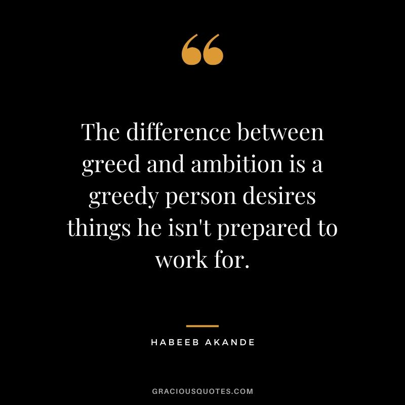 The difference between greed and ambition is a greedy person desires things he isn't prepared to work for. - Habeeb Akande