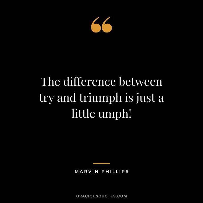 The difference between try and triumph is just a little umph! - Marvin Phillips