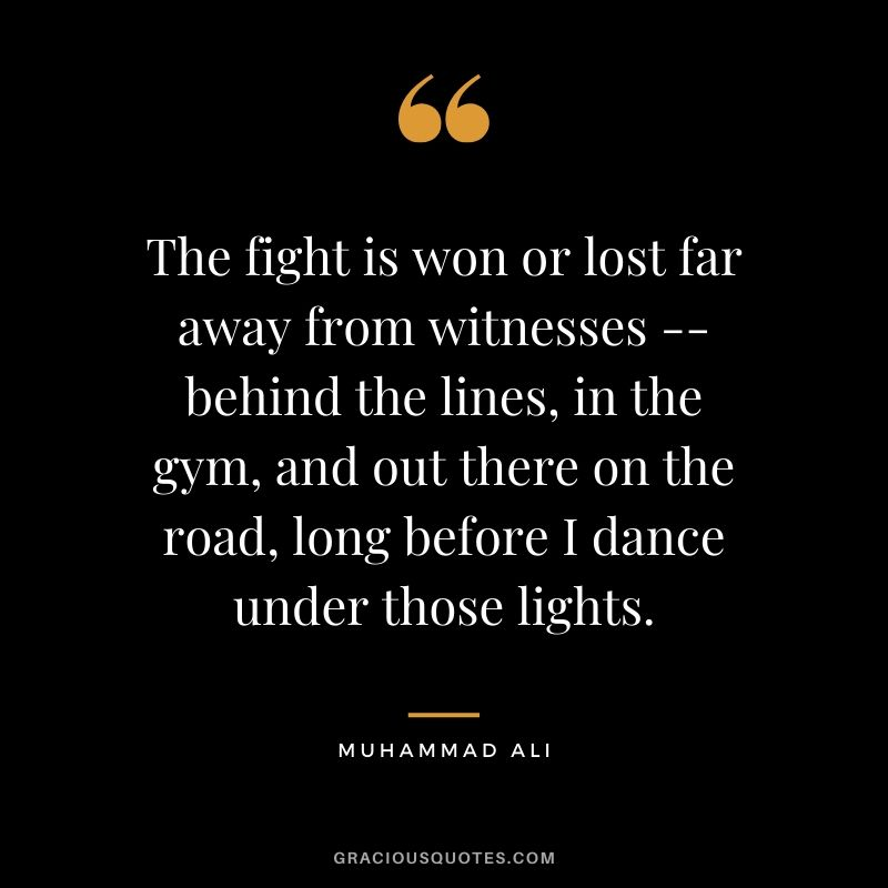 The fight is won or lost far away from witnesses -- behind the lines, in the gym, and out there on the road, long before I dance under those lights. - Muhammad Ali