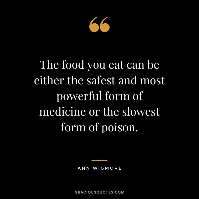 The food you eat can be either the safest and most powerful form of medicine or the slowest form of poison. - Ann Wigmore