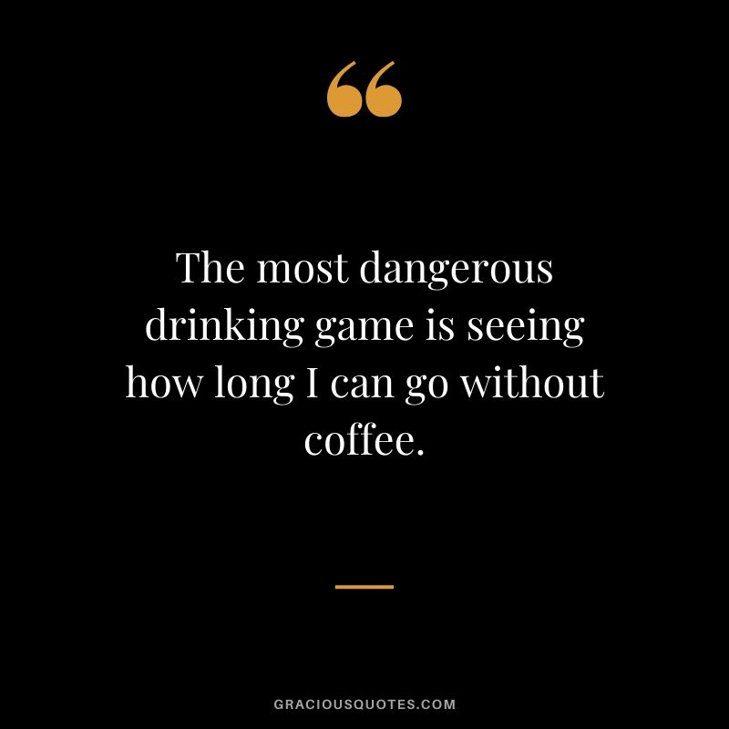 The most dangerous drinking game is seeing how long I can go without coffee.
