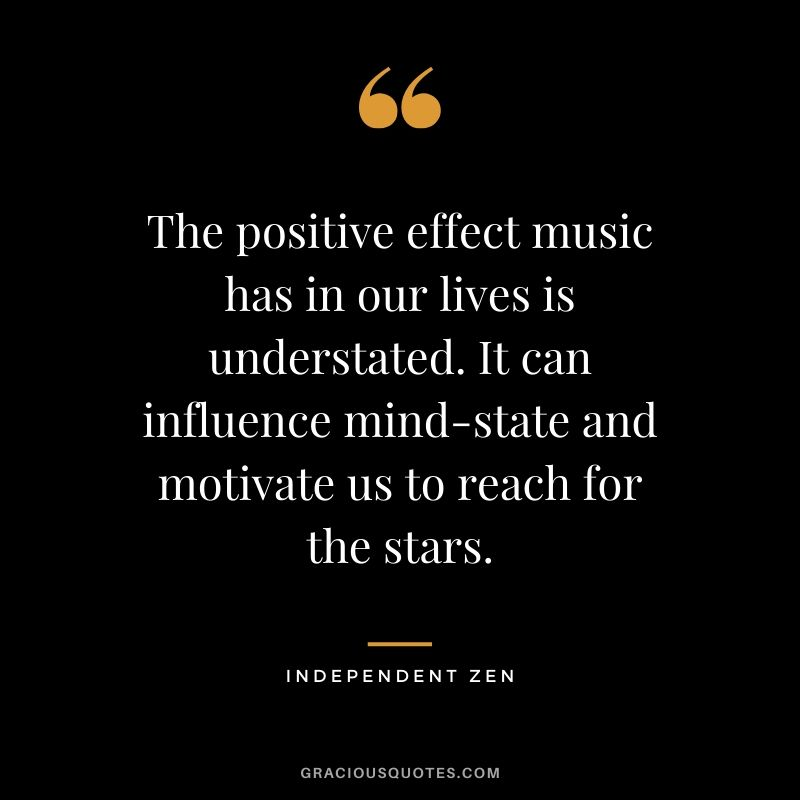 The positive effect music has in our lives is understated. It can influence mind-state and motivate us to reach for the stars. - Independent Zen