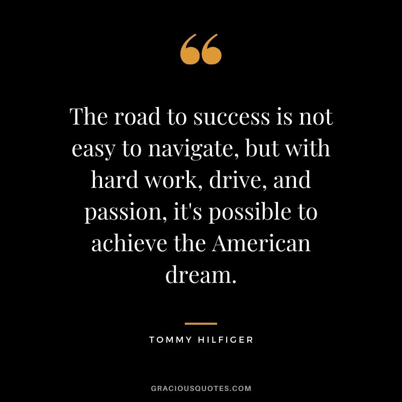 The road to success is not easy to navigate, but with hard work, drive, and passion, it's possible to achieve the American dream. - Tommy Hilfiger