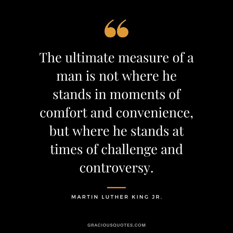 The ultimate measure of a man is not where he stands in moments of comfort and convenience, but where he stands at times of challenge and controversy. - #martinlutherkingjr #mlk #quotes