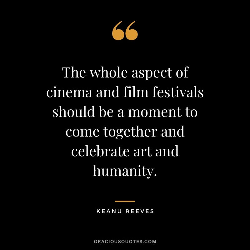 The whole aspect of cinema and film festivals should be a moment to come together and celebrate art and humanity. - Keanu Reeves #keanureeves #johnwick #quotes