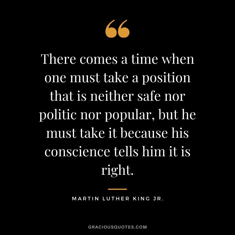 There comes a time when one must take a position that is neither safe nor politic nor popular, but he must take it because his conscience tells him it is right. - #martinlutherkingjr #mlk #quotes
