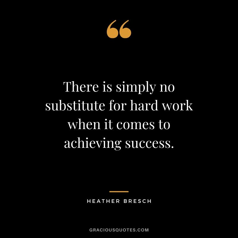 There is simply no substitute for hard work when it comes to achieving success. - Heather Bresch