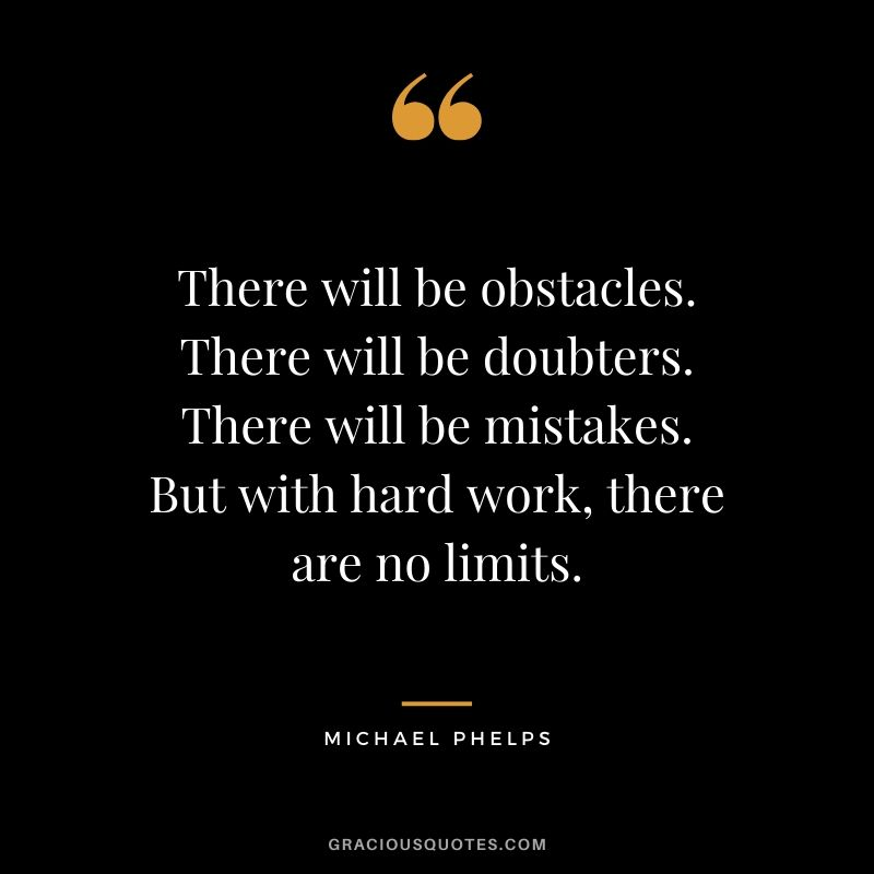 There will be obstacles. There will be doubters. There will be mistakes. But with hard work, there are no limits. - Michael Phelps