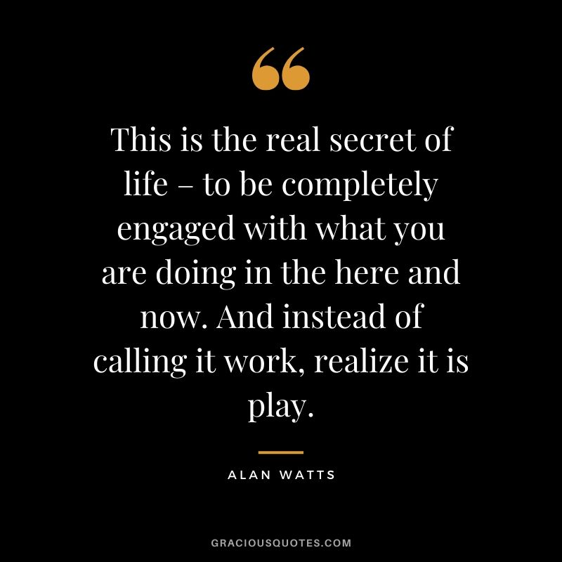 This is the real secret of life – to be completely engaged with what you are doing in the here and now. And instead of calling it work, realize it is play. - Alan Watts