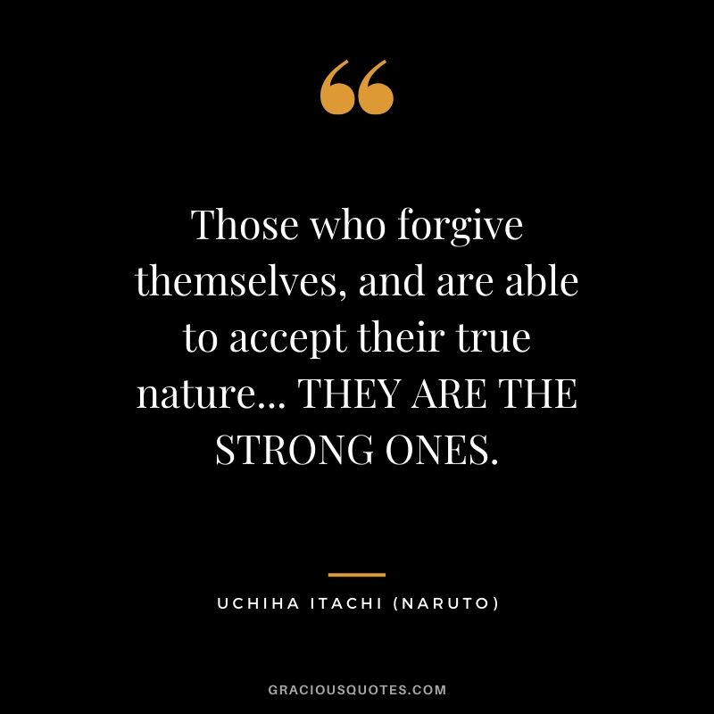 Those who forgive themselves, and are able to accept their true nature... THEY ARE THE STRONG ONES. - Uchiha Itachi (Naruto)