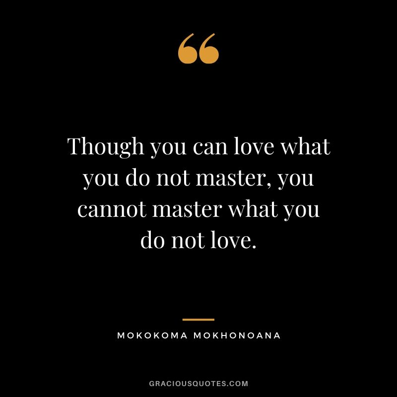 Though you can love what you do not master, you cannot master what you do not love. - Mokokoma Mokhonoana