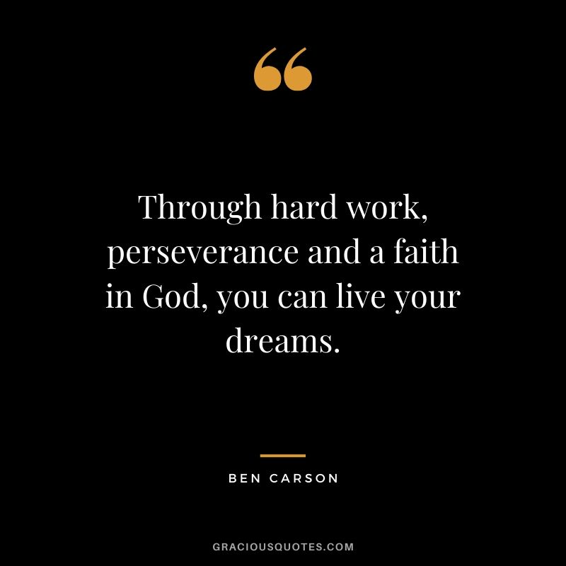 Through hard work, perseverance and a faith in God, you can live your dreams. - Ben Carson