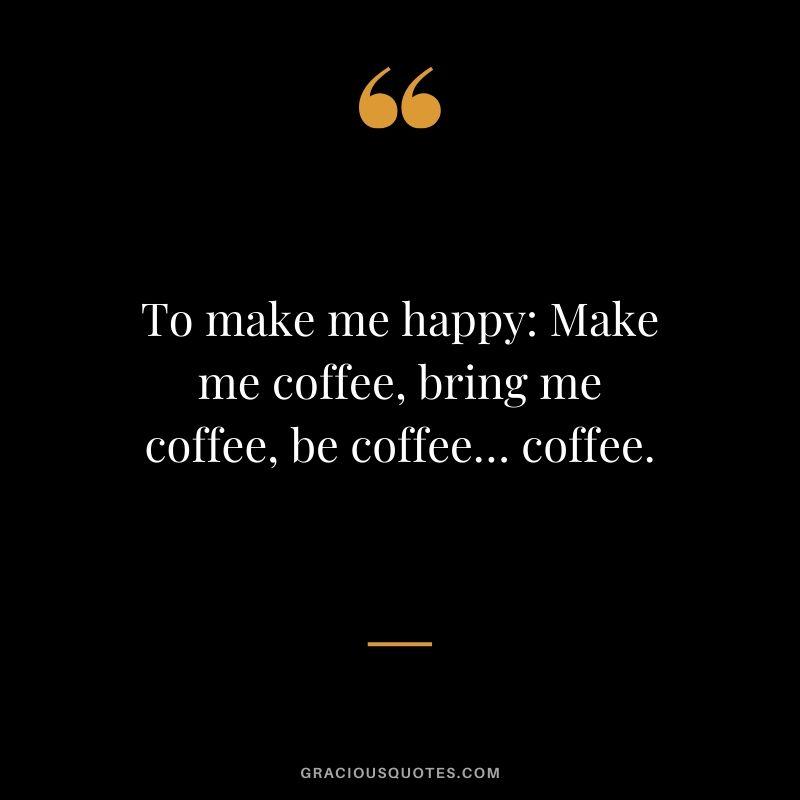To make me happy: Make me coffee, bring me coffee, be coffee… coffee.