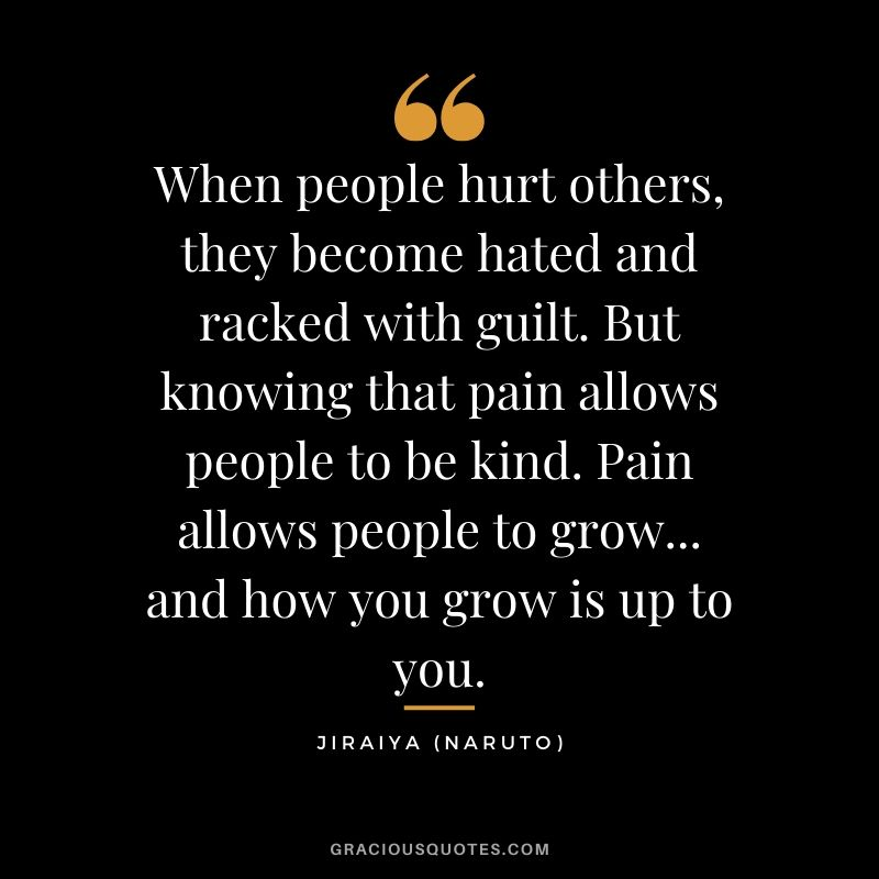 When people hurt others, they become hated and racked with guilt. But knowing that pain allows people to be kind. Pain allows people to grow... and how you grow is up to you. - Jiraiya (Naruto)