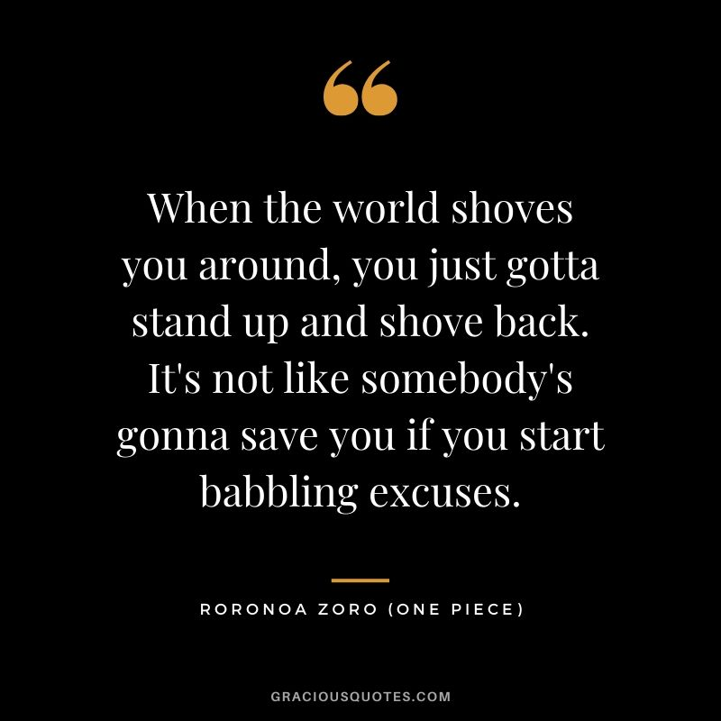 When the world shoves you around, you just gotta stand up and shove back. It's not like somebody's gonna save you if you start babbling excuses. - Roronoa Zoro