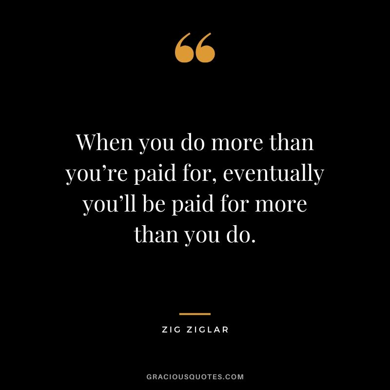 When you do more than you're paid for, eventually you'll be paid for more than you do. - Zig Ziglar