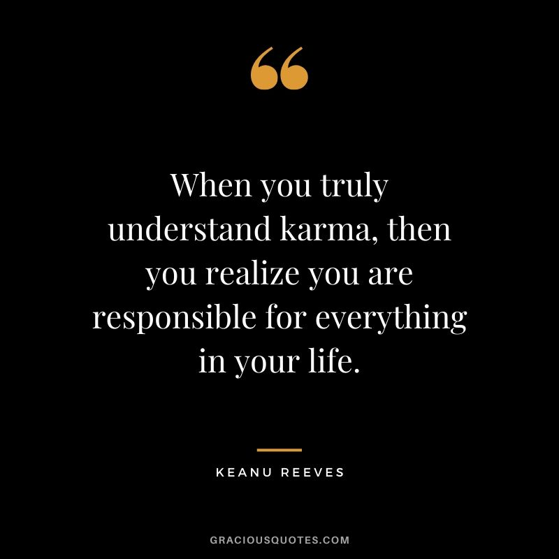 When you truly understand karma, then you realize you are responsible for everything in your life. - Keanu Reeves #keanureeves #johnwick #quotes