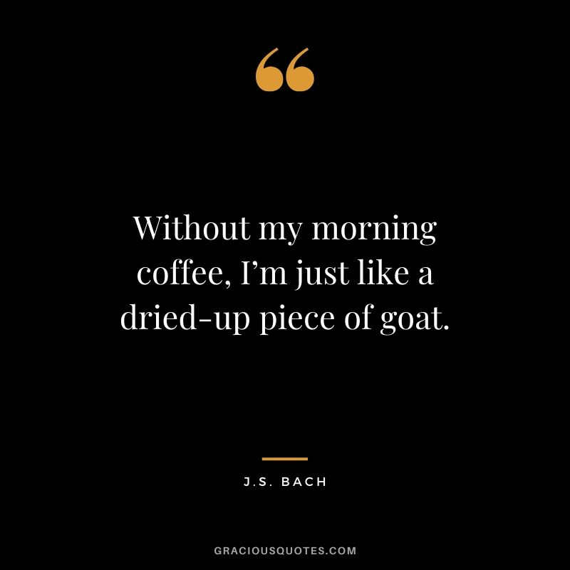 Without my morning coffee, I'm just like a dried-up piece of goat. - J.S. Bach
