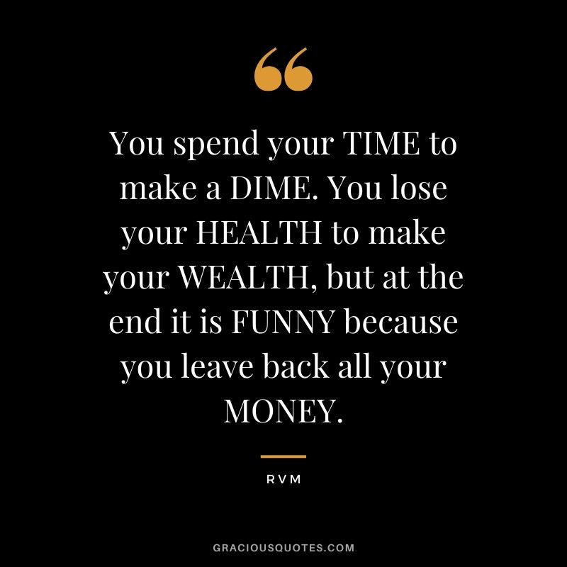 You spend your TIME to make a DIME. You lose your HEALTH to make your WEALTH, but at the end it is FUNNY because you leave back all your MONEY. - RVM