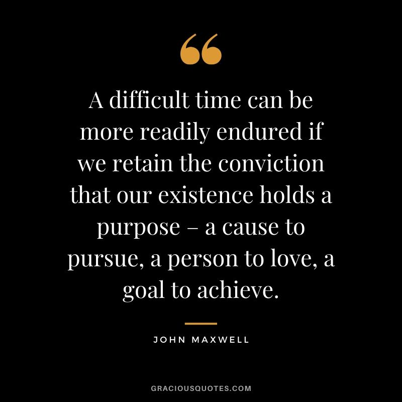 A difficult time can be more readily endured if we retain the conviction that our existence holds a purpose – a cause to pursue, a person to love, a goal to achieve. - John Maxwell
