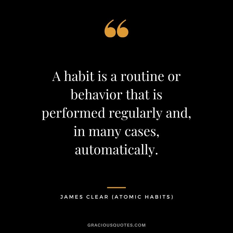 A habit is a routine or behavior that is performed regularly and, in many cases, automatically.
