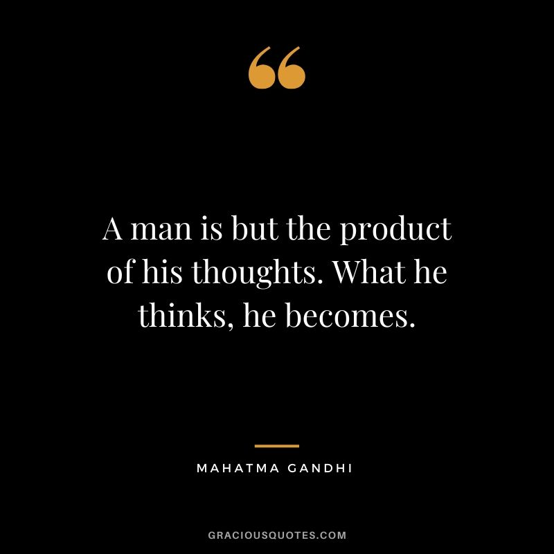 A man is but the product of his thoughts. What he thinks, he becomes. - Mahatma Gandhi