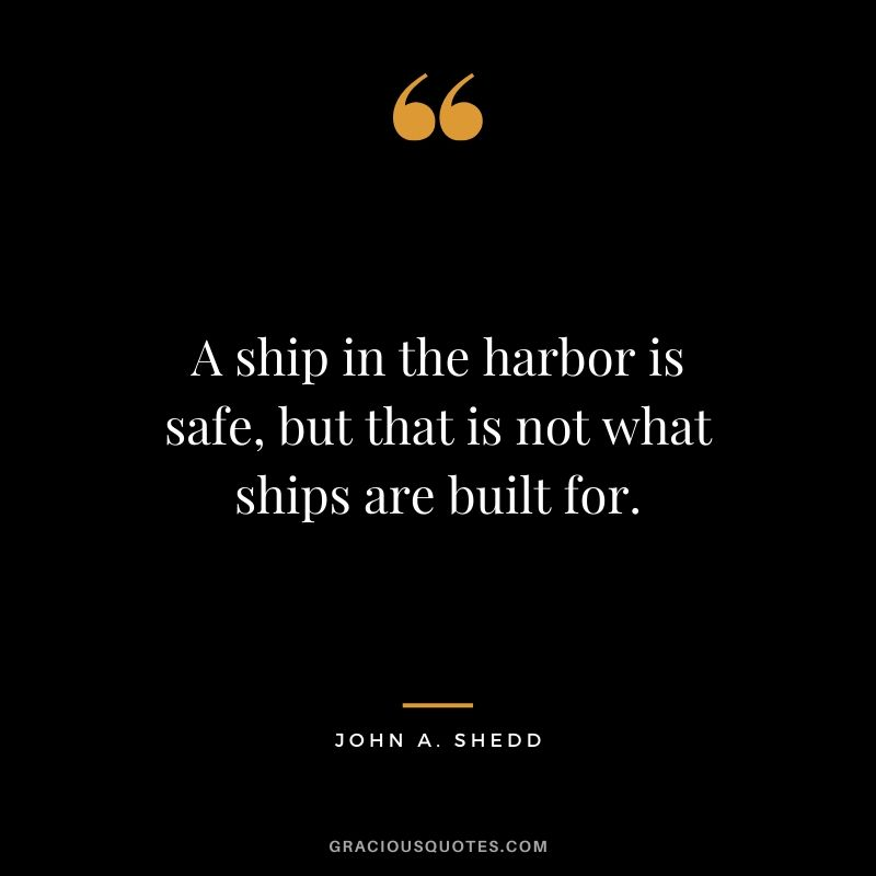A ship in the harbor is safe, but that is not what ships are built for. - John A. Shedd