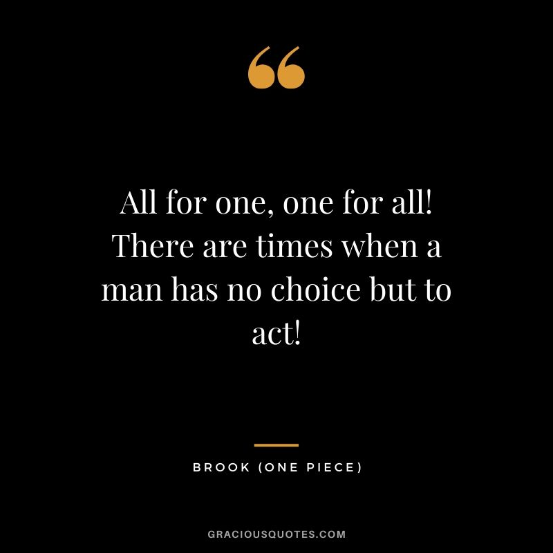 All for one, one for all! There are times when a man has no choice but to act! - Brook