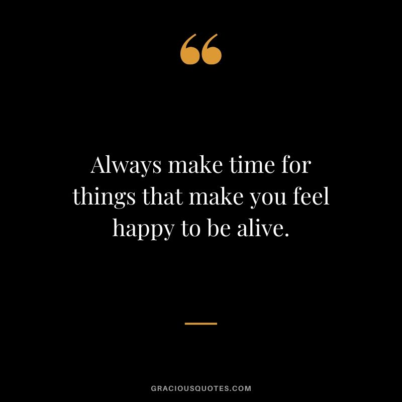 Always make time for things that make you feel happy to be alive.