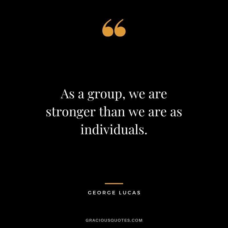 As a group, we are stronger than we are as individuals.