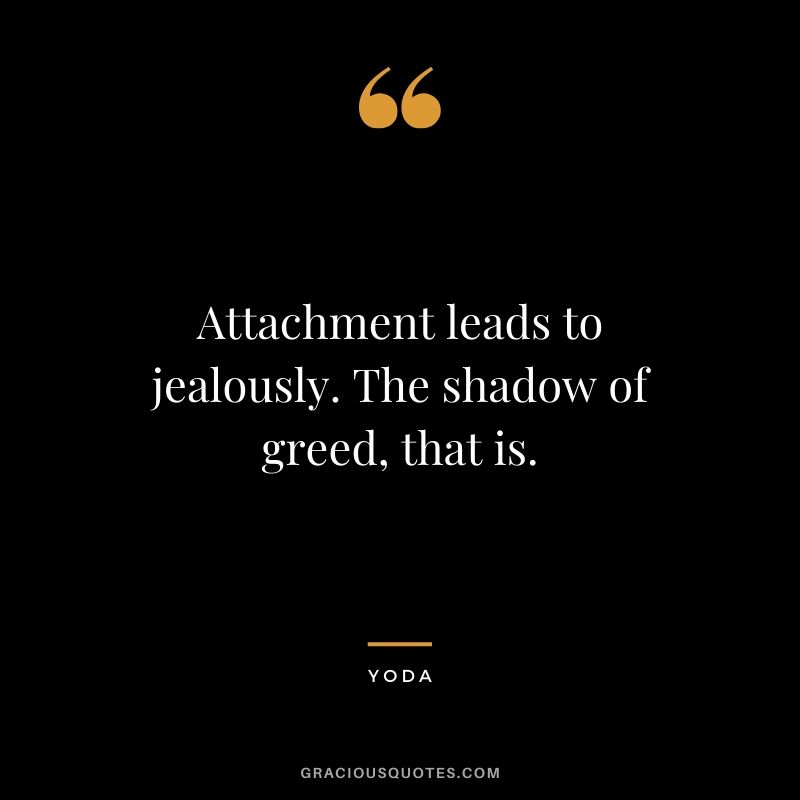 Attachment leads to jealously. The shadow of greed, that is.